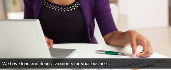 We have loan and deposit accounts for your business.